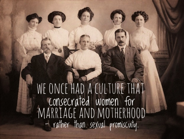 We had a culture that consecrated women for marriage and motherhood rather than sexual promiscuity.
